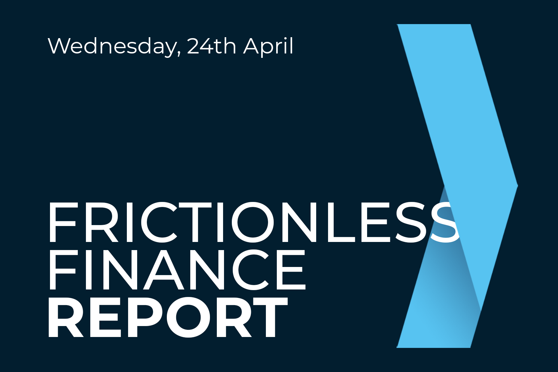 Frictionless Finance Report - Wednesday 24th April